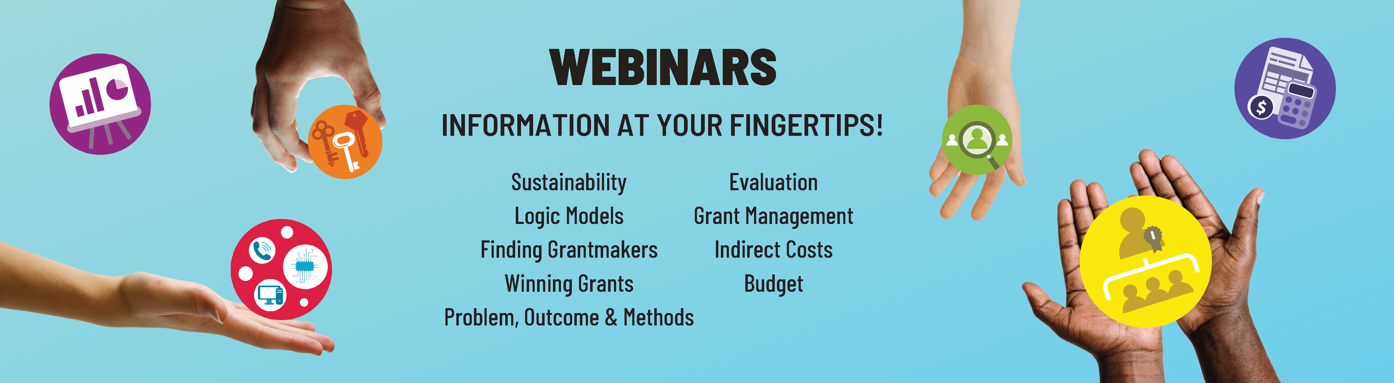 Webinars: Information at your fingertips. Sustainability; Logic Models; Management; Finding Grantmakers; Evaluation; Winning Grants; Indirect Costs; Budget; Problem, Outcome & Methods