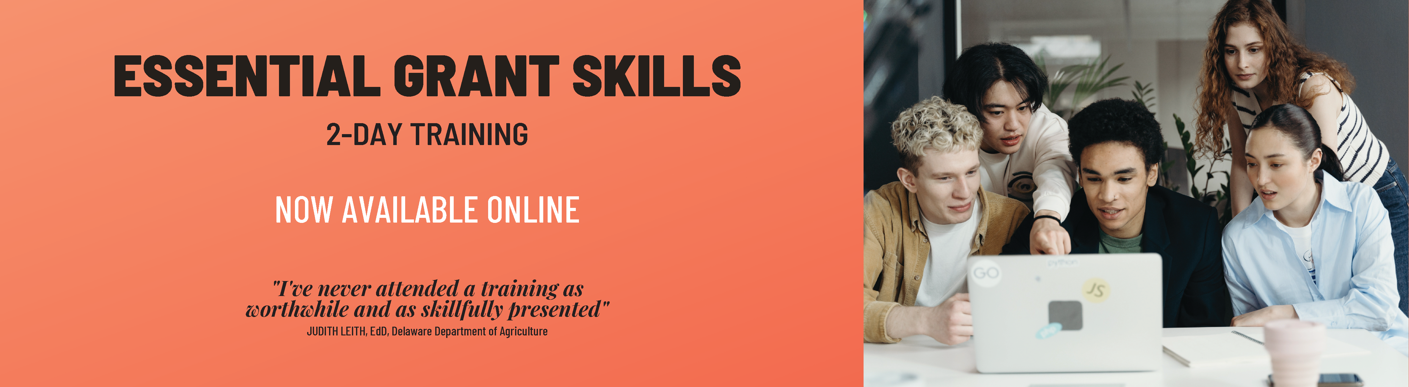 """Essential Grant Skills: 2-Day Training. Now available online. """"I've never attended a training as worthwhile and as skillfully presented."""" Judith Leith, EdE, Delaware Dept of Agriculture"""
